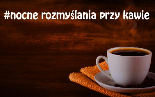 Nocne rozmyślania przy kawie