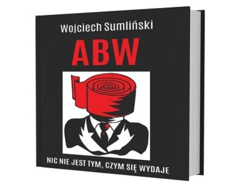 """""""ABW"""", czyli nic nie jest tym, czym się wydaje. Fragment najnowszej książki Wojciecha Sumlińskiego"""
