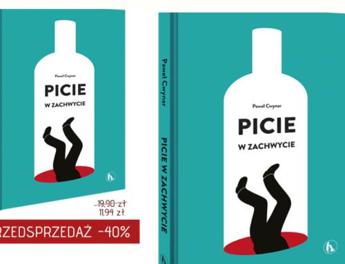 PICIE WZACHWYCIE – czyli  jak pokonać alkoholizm. Nowa powieść Pawła Cwynara